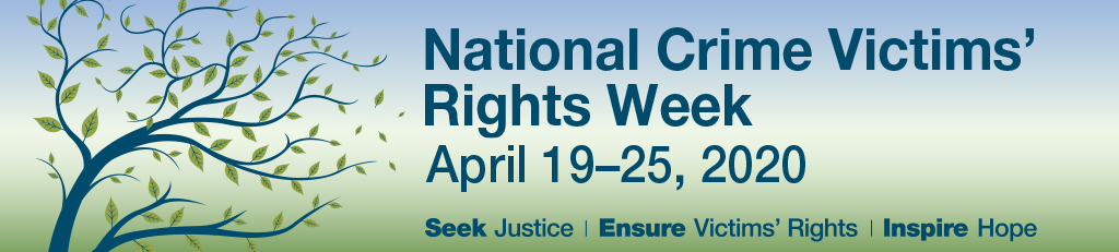 National Crime Victims' Rights Week. April 19-25, 2020. Seek Justice | Ensure Victims' Rights | Inspire Hope.
