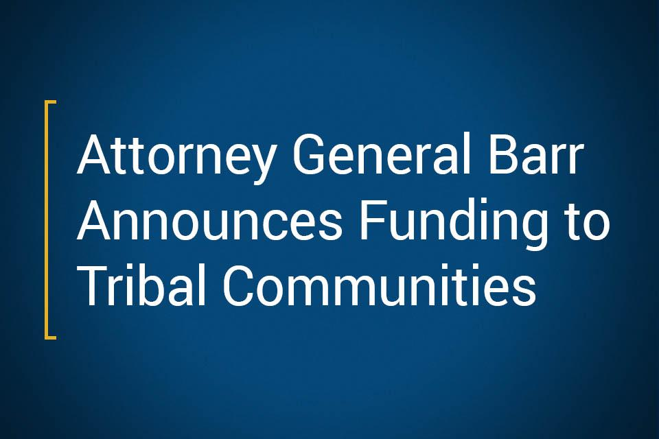 Attorney General Barr Announces Funding To Tribal Communities